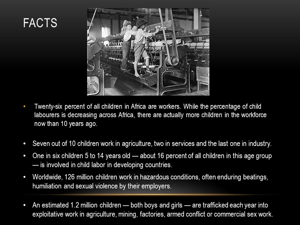 FACTS Twenty-six percent of all children in Africa are workers. While the percentage of child labourers is decreasing across Africa, there are actuall