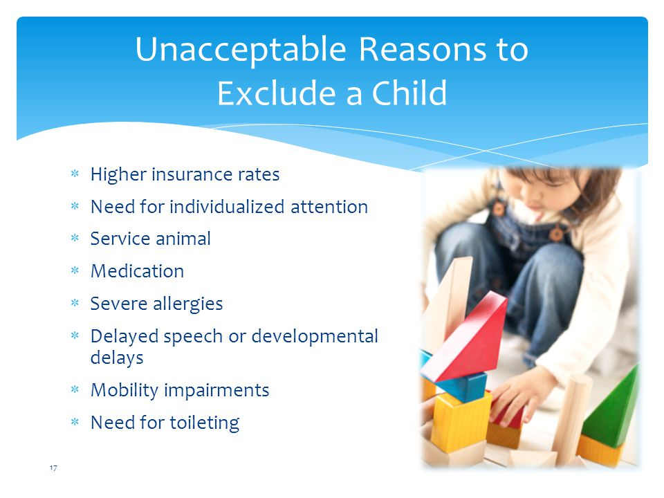  Higher insurance rates  Need for individualized attention  Service animal  Medication  Severe allergies  Delayed speech or developmental delays  Mobility impairments  Need for toileting Unacceptable Reasons to Exclude a Child 17