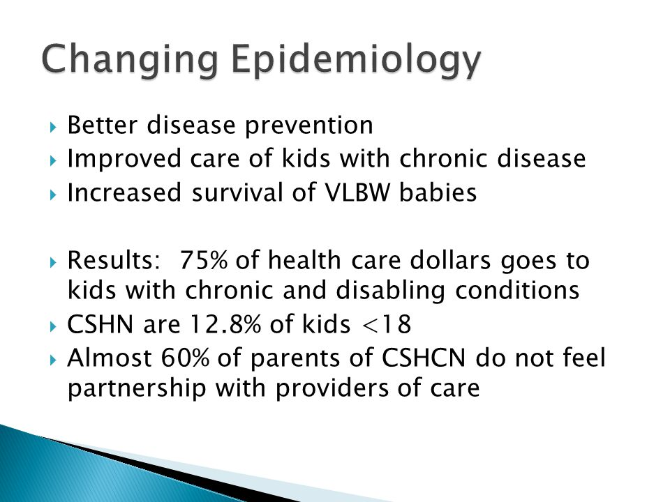  Better disease prevention  Improved care of kids with chronic disease  Increased survival of VLBW babies  Results: 75% of health care dollars goe
