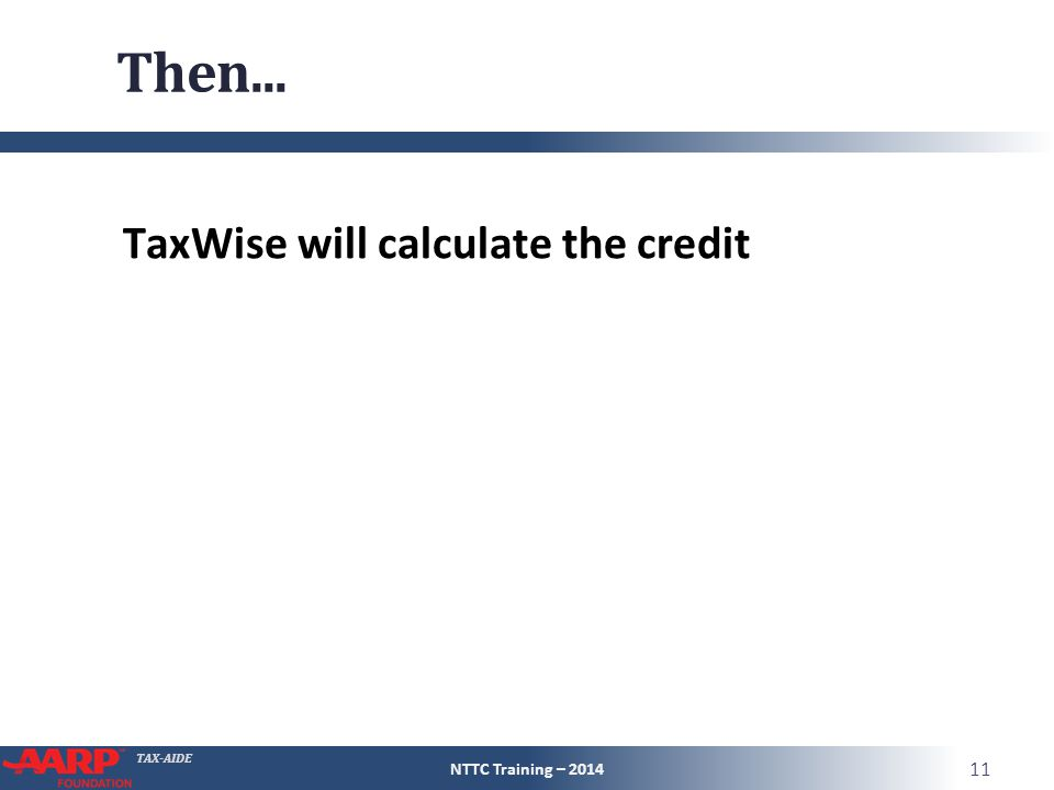 TAX-AIDE Then... TaxWise will calculate the credit NTTC Training – 2014 11