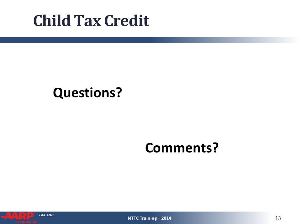 TAX-AIDE Child Tax Credit NTTC Training – 2014 13 Questions? Comments?