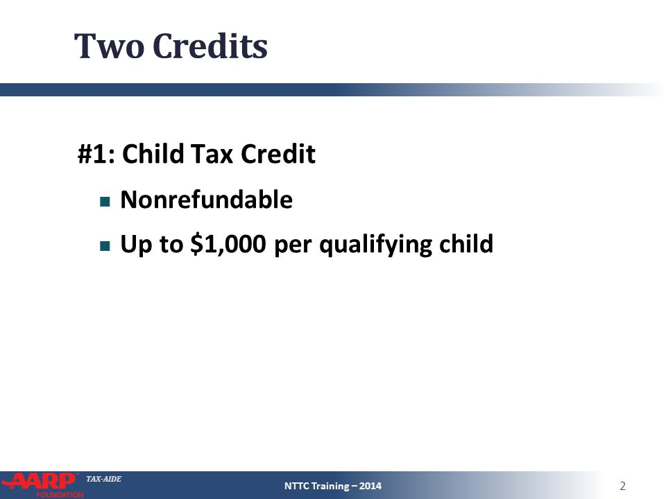 TAX-AIDE Two Credits #1: Child Tax Credit Nonrefundable Up to $1,000 per qualifying child NTTC Training – 2014 2