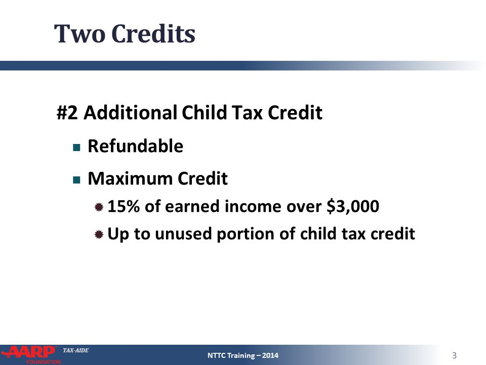 TAX-AIDE Two Credits #2 Additional Child Tax Credit Refundable Maximum Credit  15% of earned income over $3,000  Up to unused portion of child tax credit NTTC Training – 2014 3