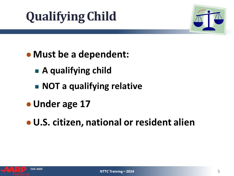 TAX-AIDE Qualifying Child ● Must be a dependent: A qualifying child NOT a qualifying relative ● Under age 17 ● U.S. citizen, national or resident alie