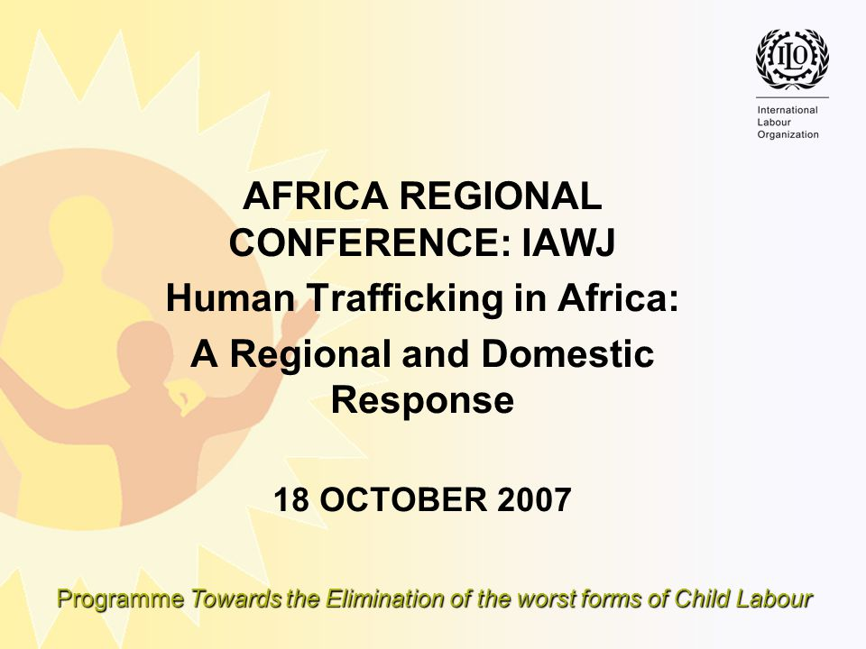 Programme Towards the Elimination of the worst forms of Child Labour AFRICA REGIONAL CONFERENCE: IAWJ Human Trafficking in Africa: A Regional and Dome