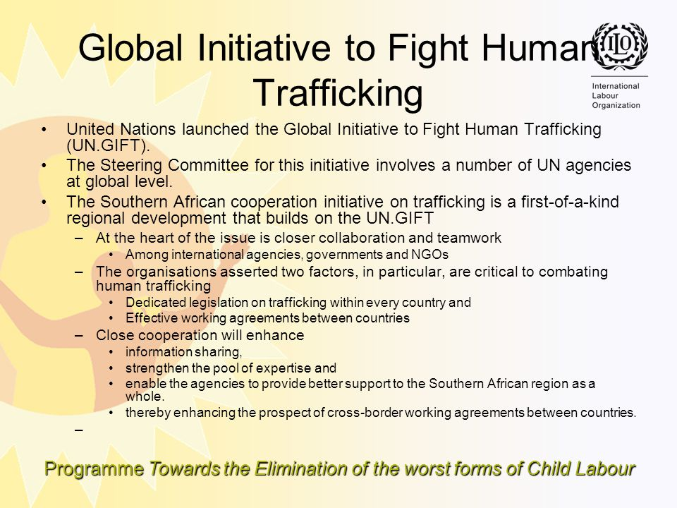 Programme Towards the Elimination of the worst forms of Child Labour Global Initiative to Fight Human Trafficking United Nations launched the Global I