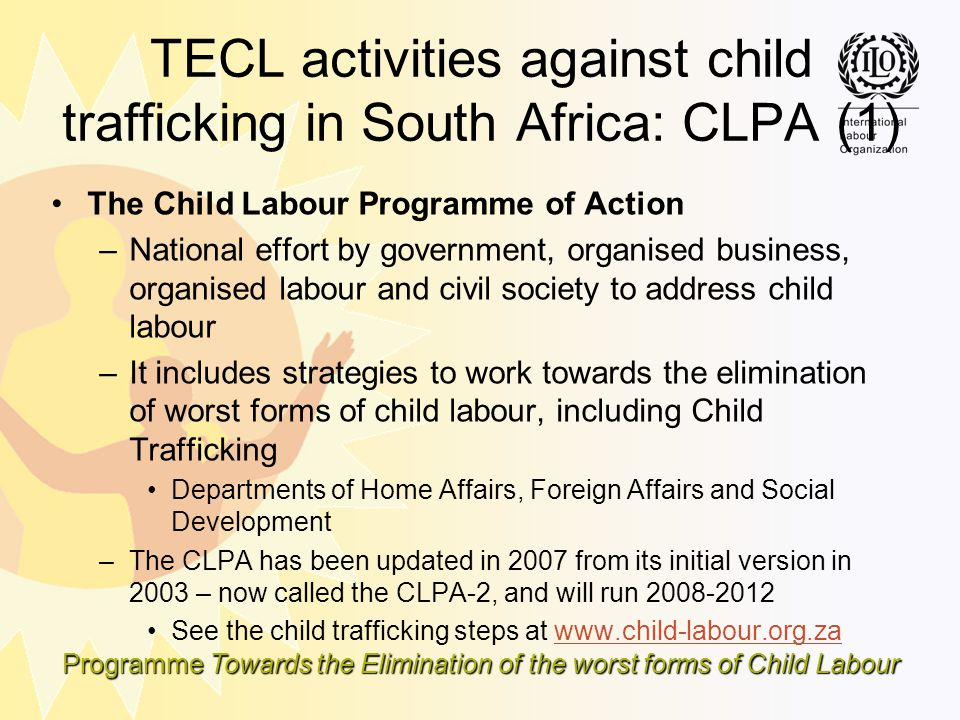 Programme Towards the Elimination of the worst forms of Child Labour TECL activities against child trafficking in South Africa: CLPA (1) The Child Lab
