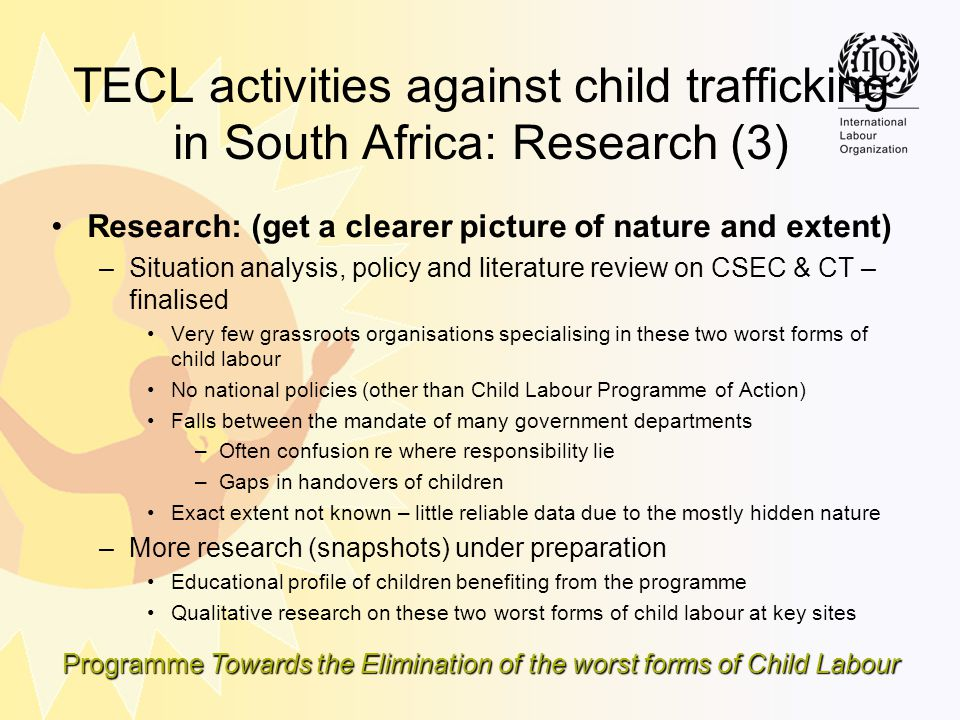 Programme Towards the Elimination of the worst forms of Child Labour TECL activities against child trafficking in South Africa: Research (3) Research:
