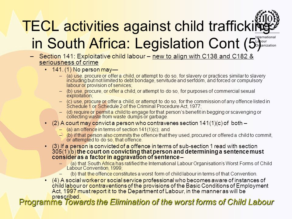 Programme Towards the Elimination of the worst forms of Child Labour TECL activities against child trafficking in South Africa: Legislation Cont (5) –