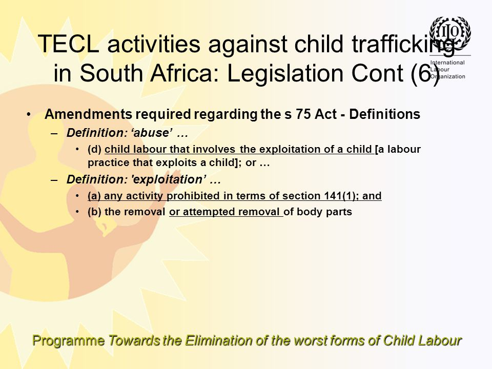 Programme Towards the Elimination of the worst forms of Child Labour TECL activities against child trafficking in South Africa: Legislation Cont (6) A