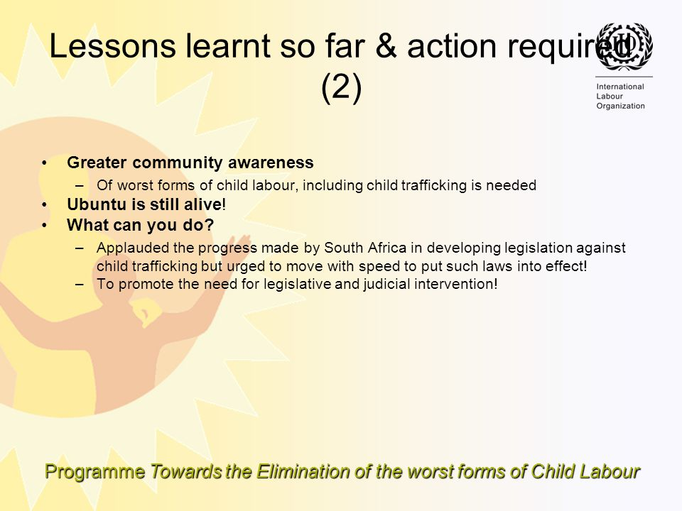 Programme Towards the Elimination of the worst forms of Child Labour Lessons learnt so far & action required (2) Greater community awareness –Of worst
