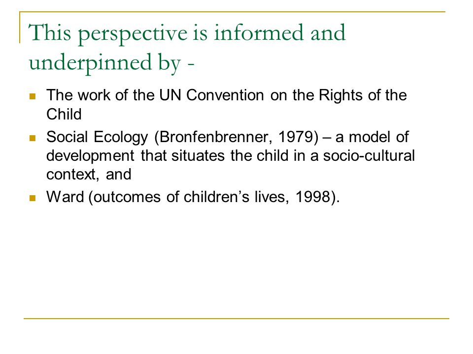 This perspective is informed and underpinned by - The work of the UN Convention on the Rights of the Child Social Ecology (Bronfenbrenner, 1979) – a model of development that situates the child in a socio-cultural context, and Ward (outcomes of children's lives, 1998).
