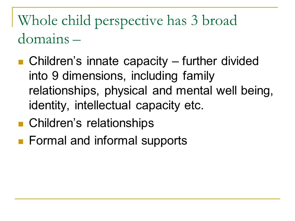 Whole child perspective has 3 broad domains – Children's innate capacity – further divided into 9 dimensions, including family relationships, physical and mental well being, identity, intellectual capacity etc.