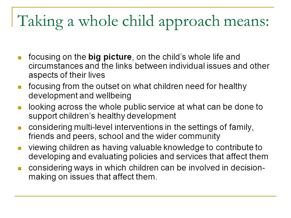 Taking a whole child approach means: focusing on the big picture, on the child's whole life and circumstances and the links between individual issues