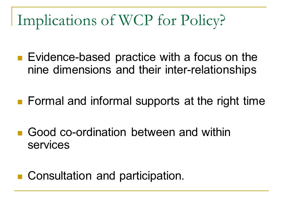 Implications of WCP for Policy? Evidence-based practice with a focus on the nine dimensions and their inter-relationships Formal and informal supports
