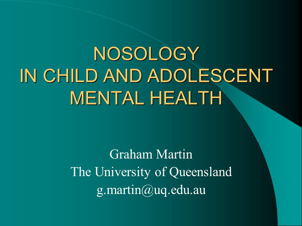 NOSOLOGY IN CHILD AND ADOLESCENT MENTAL HEALTH Graham Martin The University of Queensland g.martin@uq.edu.au
