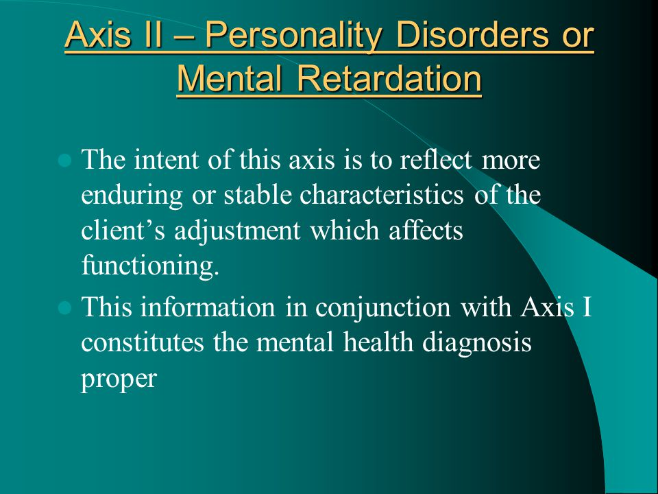 Axis II – Personality Disorders or Mental Retardation The intent of this axis is to reflect more enduring or stable characteristics of the client's ad
