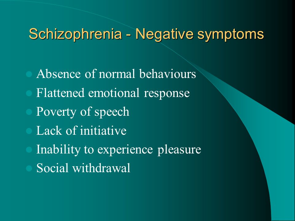 Schizophrenia - Negative symptoms Absence of normal behaviours Flattened emotional response Poverty of speech Lack of initiative Inability to experien