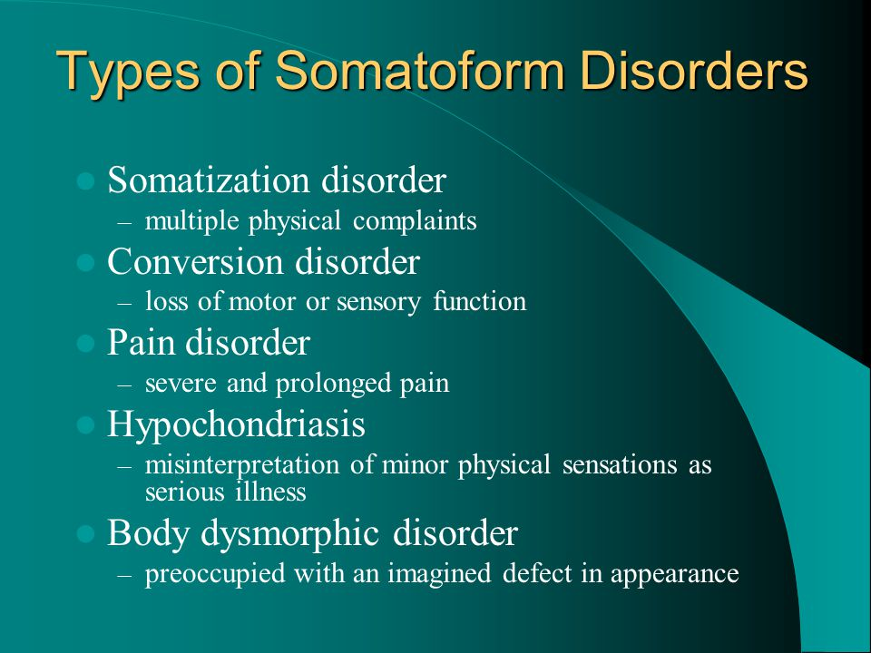 Types of Somatoform Disorders Somatization disorder – multiple physical complaints Conversion disorder – loss of motor or sensory function Pain disord