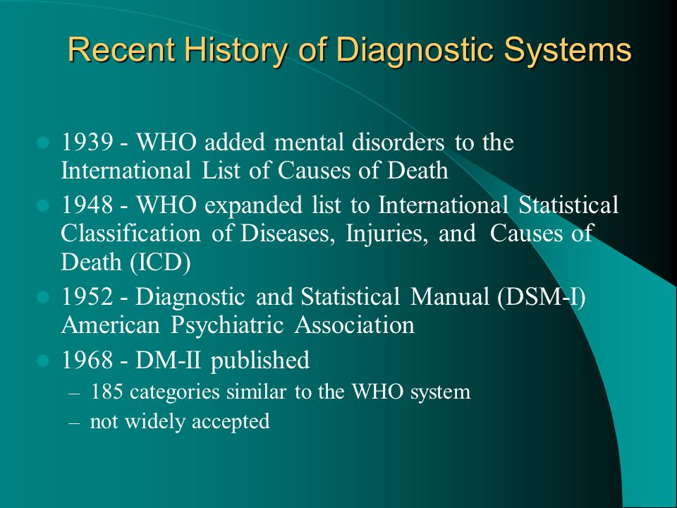 Recent History of Diagnostic Systems 1939 - WHO added mental disorders to the International List of Causes of Death 1948 - WHO expanded list to Intern