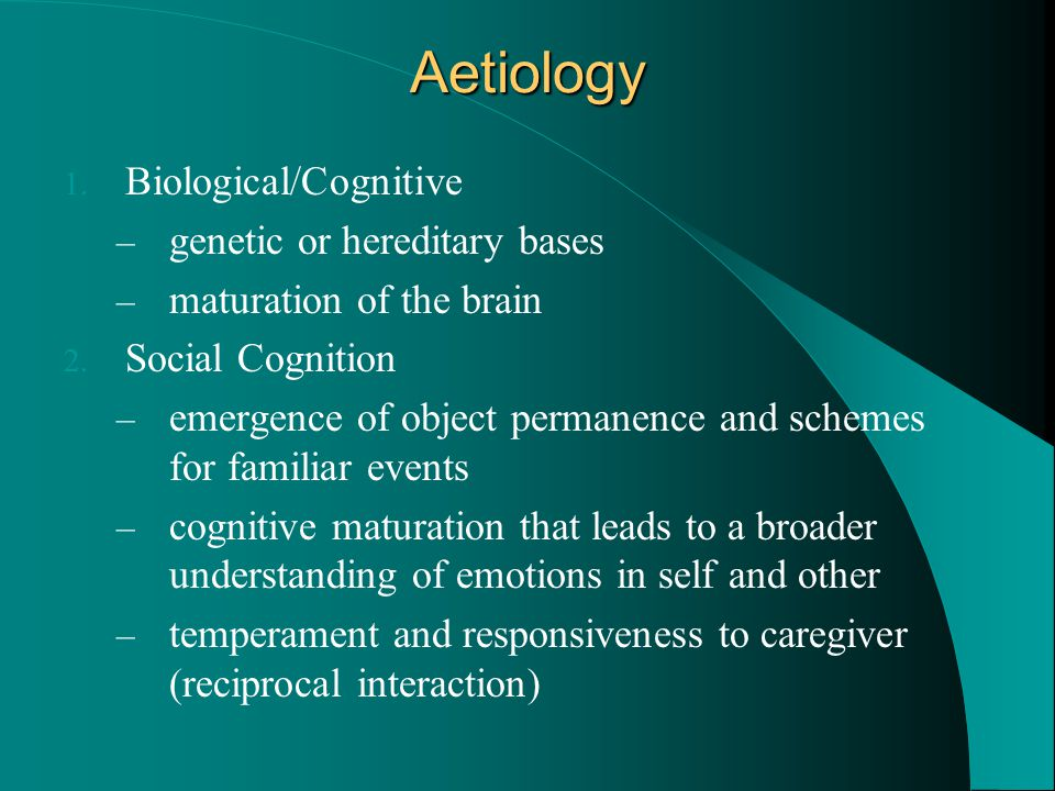 Aetiology 1. Biological/Cognitive – genetic or hereditary bases – maturation of the brain 2. Social Cognition – emergence of object permanence and sch