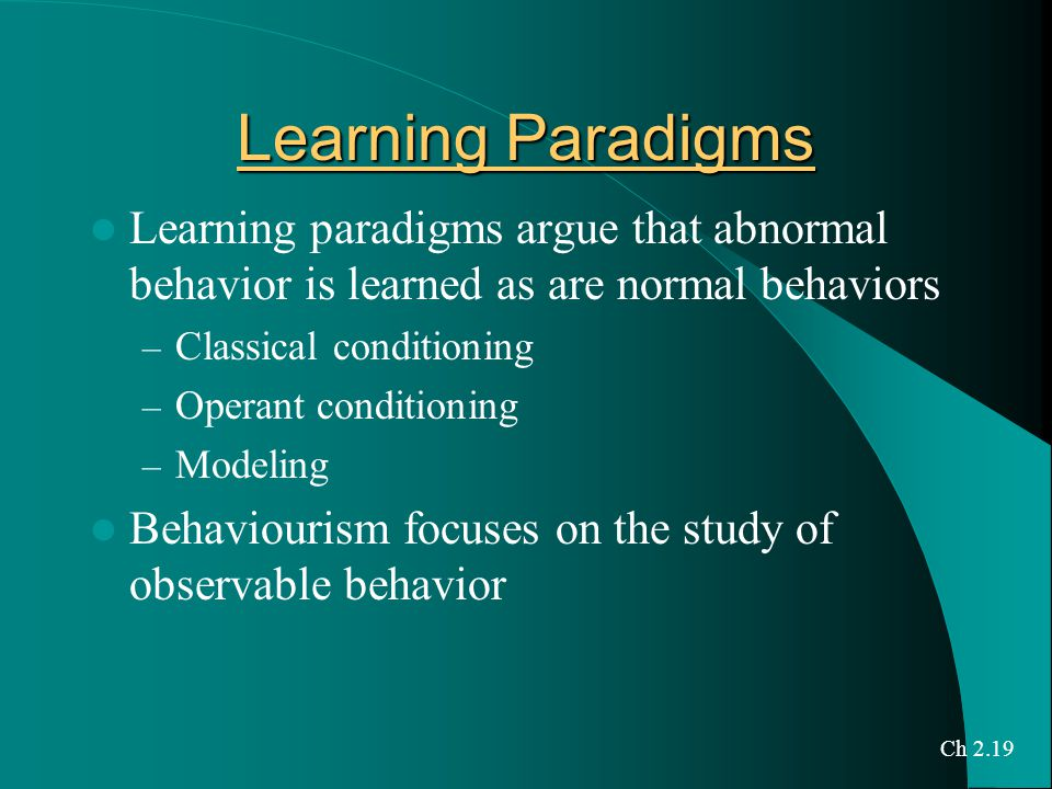 Learning Paradigms Learning paradigms argue that abnormal behavior is learned as are normal behaviors – Classical conditioning – Operant conditioning