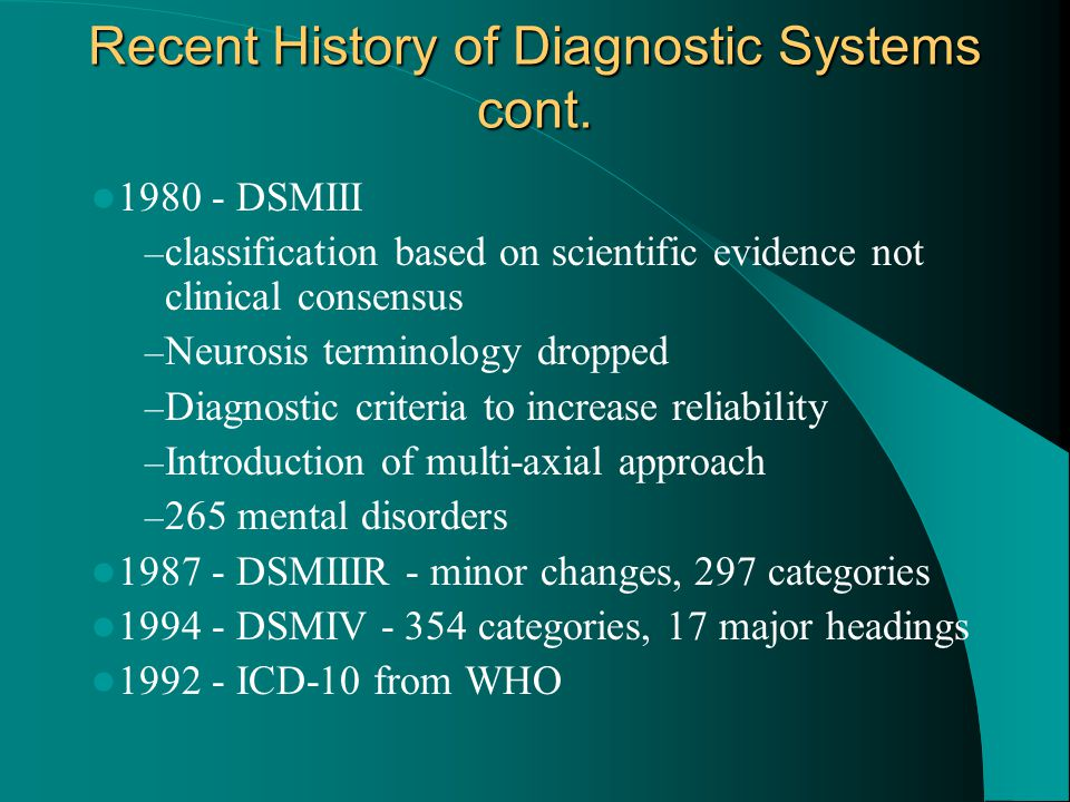 Recent History of Diagnostic Systems cont. 1980 - DSMIII – classification based on scientific evidence not clinical consensus – Neurosis terminology d