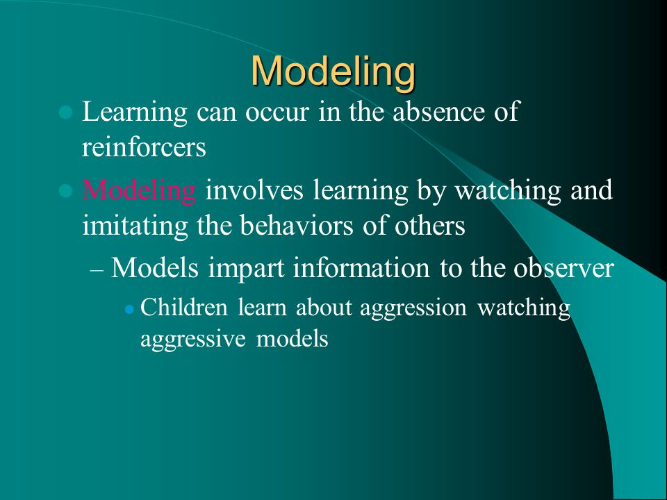 Modeling Learning can occur in the absence of reinforcers Modeling involves learning by watching and imitating the behaviors of others – Models impart