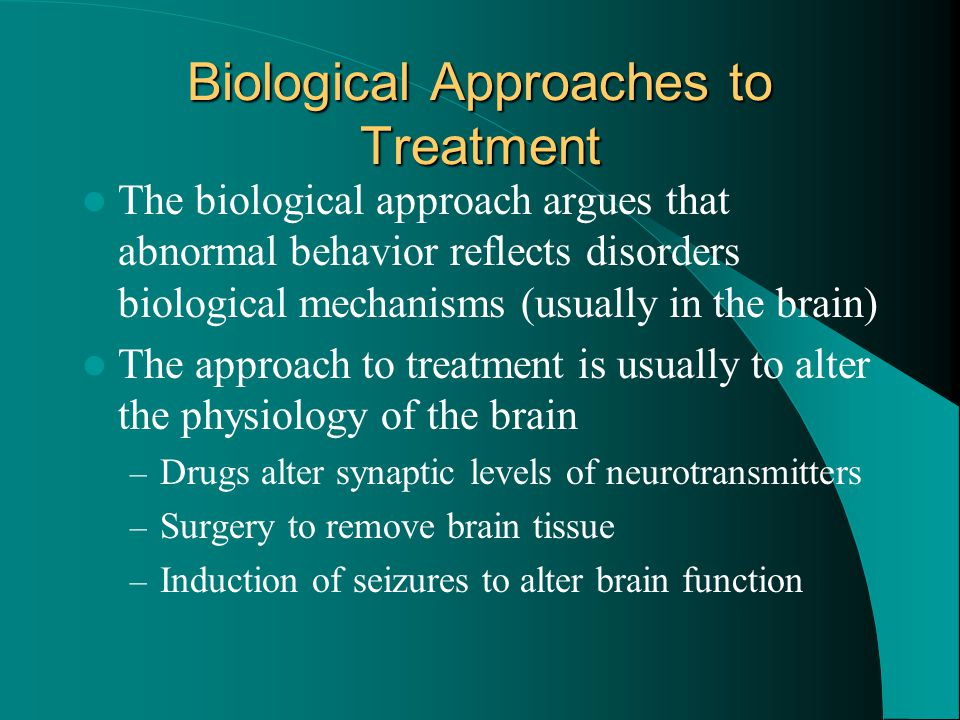 Biological Approaches to Treatment The biological approach argues that abnormal behavior reflects disorders biological mechanisms (usually in the brai