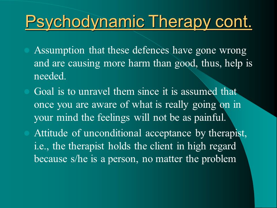 Psychodynamic Therapy cont. Assumption that these defences have gone wrong and are causing more harm than good, thus, help is needed. Goal is to unrav