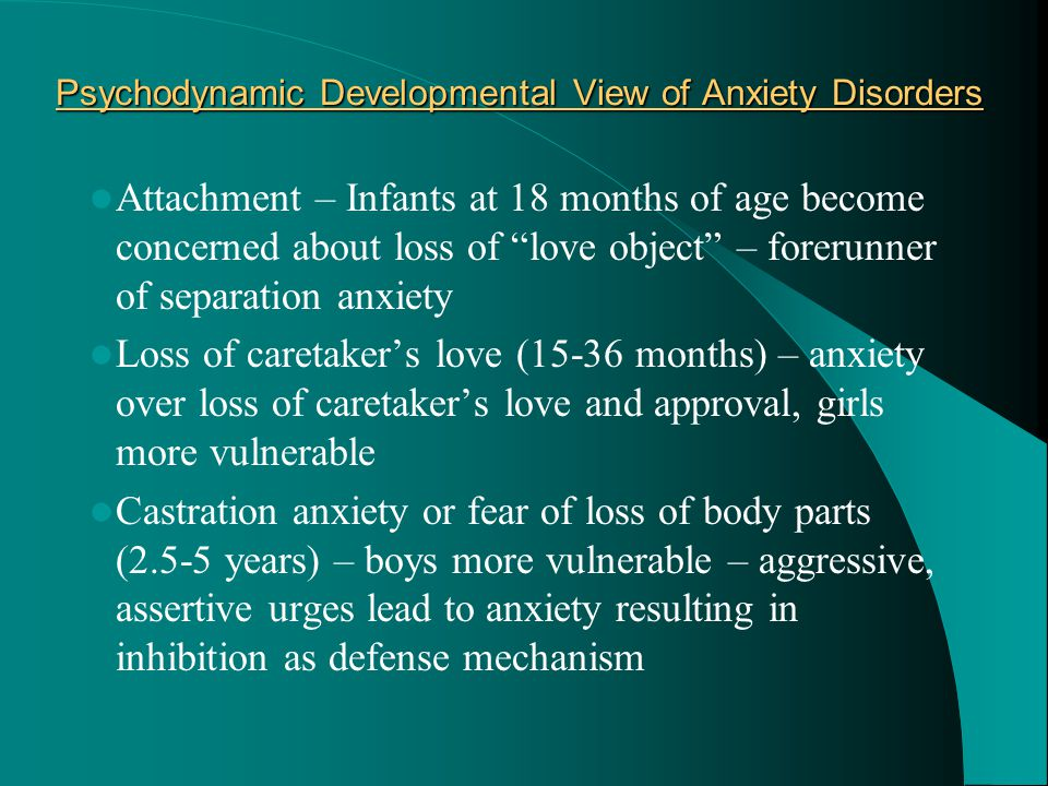 "Psychodynamic Developmental View of Anxiety Disorders Attachment – Infants at 18 months of age become concerned about loss of ""love object"" – forerunn"
