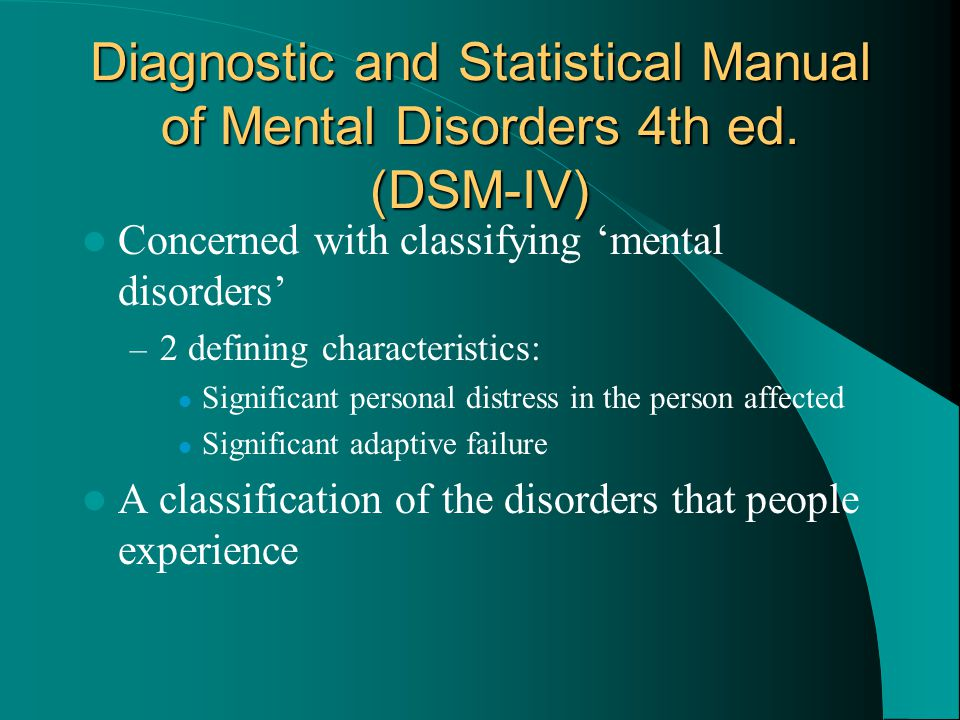 Diagnostic and Statistical Manual of Mental Disorders 4th ed. (DSM-IV) Concerned with classifying 'mental disorders' – 2 defining characteristics: Sig