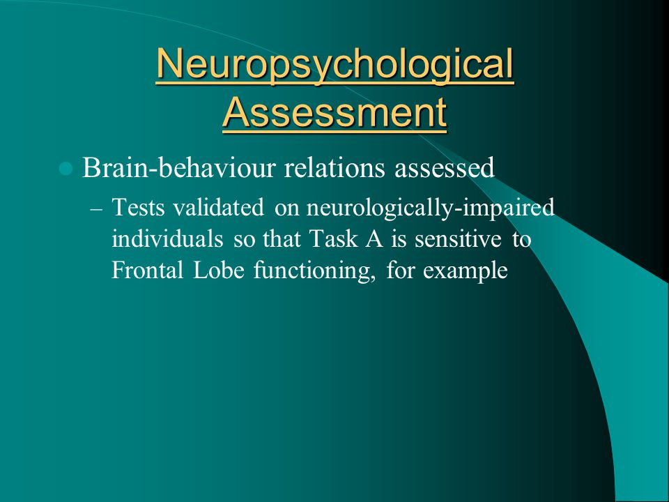 Neuropsychological Assessment Brain-behaviour relations assessed – Tests validated on neurologically-impaired individuals so that Task A is sensitive