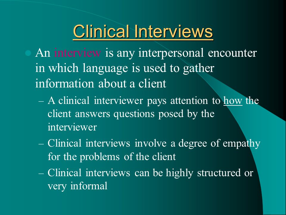 Clinical Interviews An interview is any interpersonal encounter in which language is used to gather information about a client – A clinical interviewe