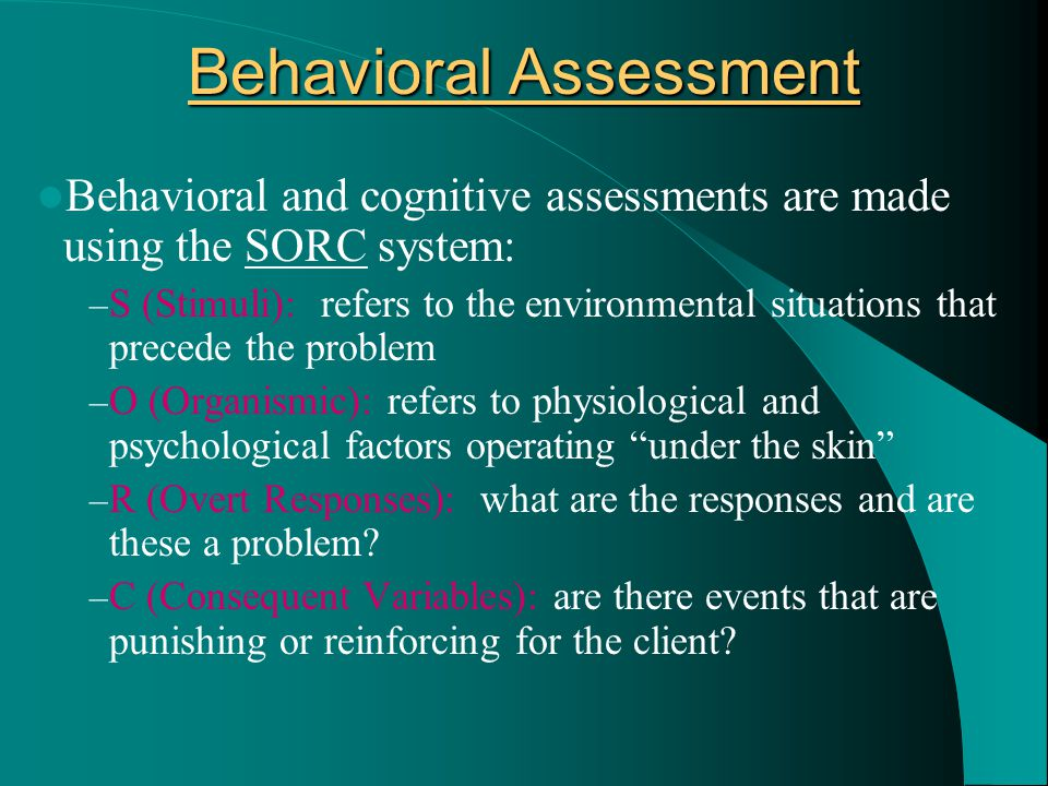 Behavioral Assessment Behavioral and cognitive assessments are made using the SORC system: – S (Stimuli): refers to the environmental situations that