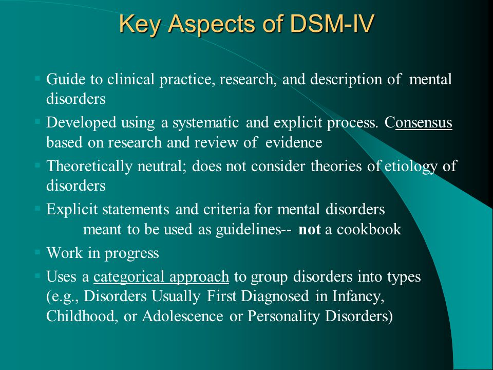 Key Aspects of DSM-IV  Guide to clinical practice, research, and description of mental disorders  Developed using a systematic and explicit process.