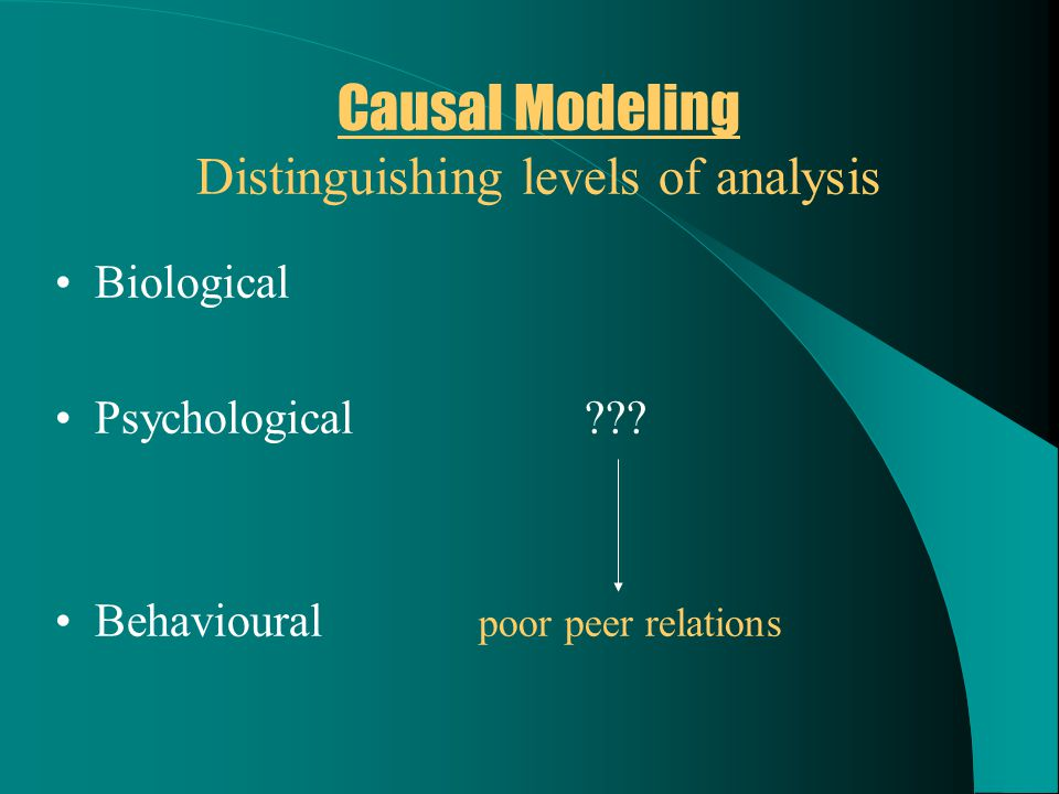 Causal Modeling Distinguishing levels of analysis Biological Psychological??? Behavioural poor peer relations