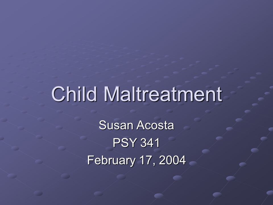 Child Maltreatment Susan Acosta PSY 341 February 17, 2004