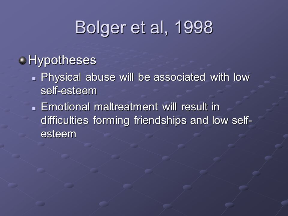 Bolger et al, 1998 Hypotheses Physical abuse will be associated with low self-esteem Physical abuse will be associated with low self-esteem Emotional maltreatment will result in difficulties forming friendshipsand low self- esteem Emotional maltreatment will result in difficulties forming friendshipsand low self- esteem