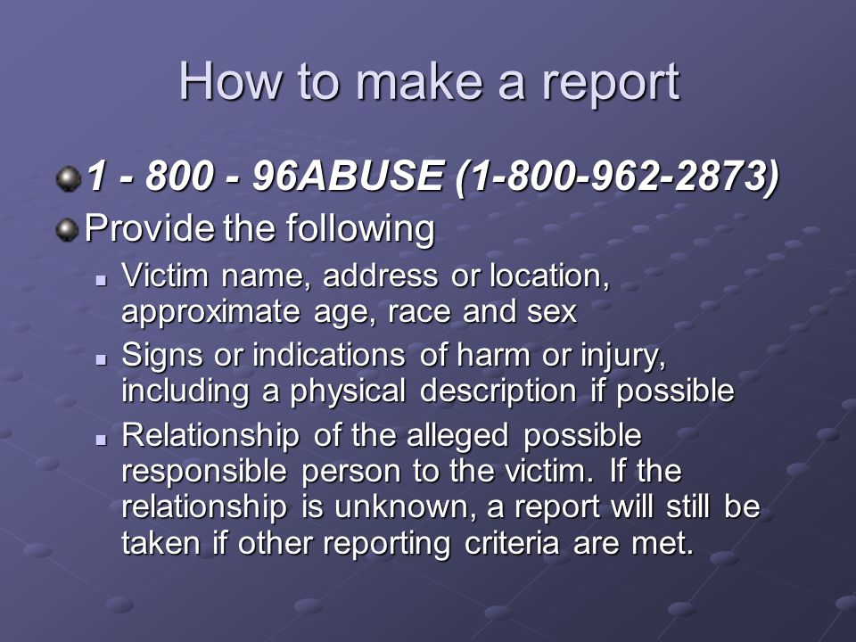 How to make a report 1 - 800 - 96ABUSE (1-800-962-2873) Provide the following Victim name, address or location, approximate age, race and sex Victim name, address or location, approximate age, race and sex Signs or indications of harm or injury, including a physical description if possible Signs or indications of harm or injury, including a physical description if possible Relationship of the alleged possible responsible person to the victim.