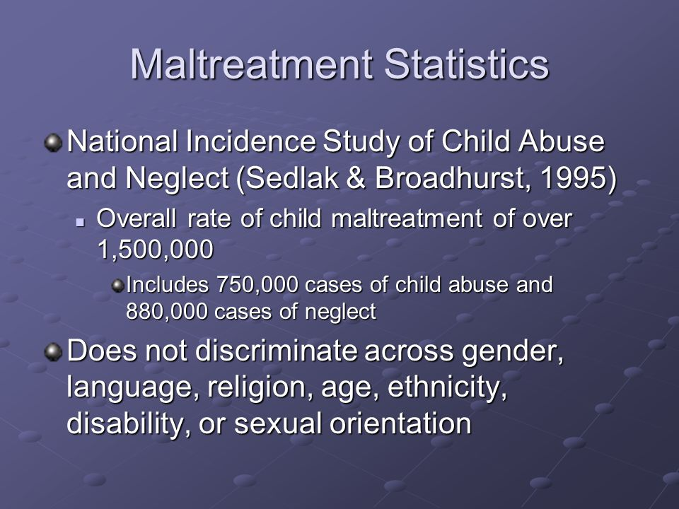 Maltreatment Statistics National Incidence Study of Child Abuse and Neglect (Sedlak & Broadhurst, 1995) Overall rate of child maltreatment of over 1,500,000 Overall rate of child maltreatment of over 1,500,000 Includes 750,000 cases of child abuse and 880,000 cases of neglect Does not discriminate across gender, language, religion, age, ethnicity, disability, or sexual orientation