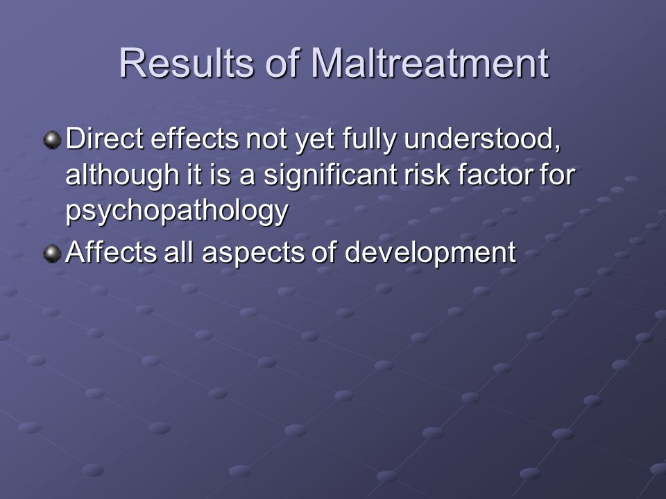 Results of Maltreatment Direct effects not yet fully understood, although it is a significant risk factor for psychopathology Affects all aspects of development