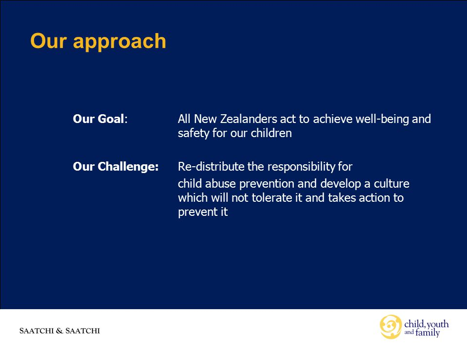 Our approach Our Goal:All New Zealanders act to achieve well-being and safety for our children Our Challenge:Re-distribute the responsibility for child abuse prevention and develop a culture which will not tolerate it and takes action to prevent it