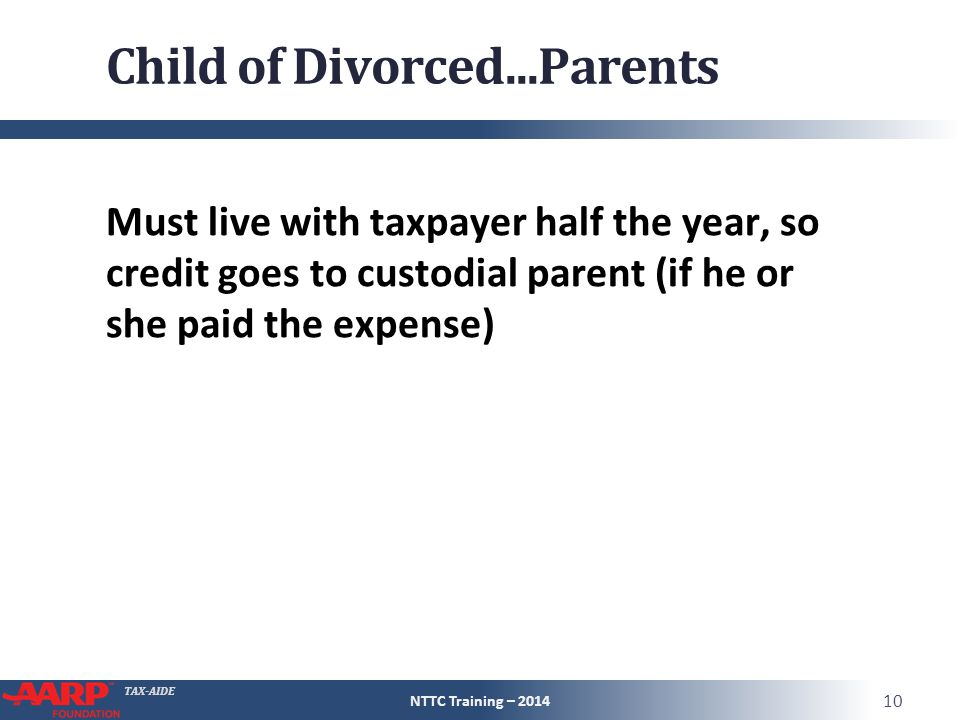 TAX-AIDE Child of Divorced...Parents Must live with taxpayer half the year, so credit goes to custodial parent (if he or she paid the expense) NTTC Training – 2014 10