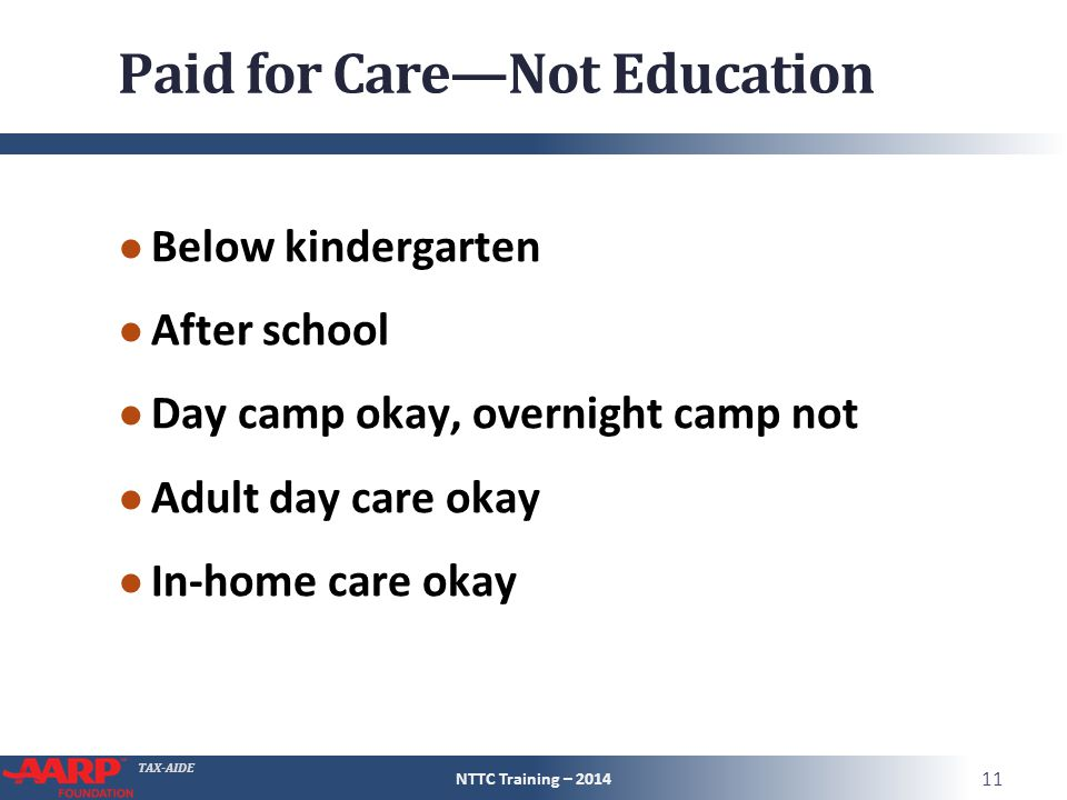 TAX-AIDE Paid for Care—Not Education ● Below kindergarten ● After school ● Day camp okay, overnight camp not ● Adult day care okay ● In-home care okay NTTC Training – 2014 11