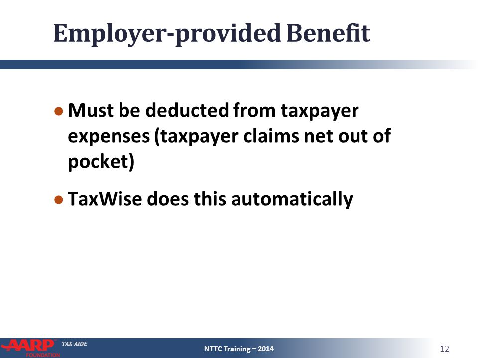 TAX-AIDE Employer-provided Benefit ● Must be deducted from taxpayer expenses (taxpayer claims net out of pocket) ● TaxWise does this automatically NTTC Training – 2014 12