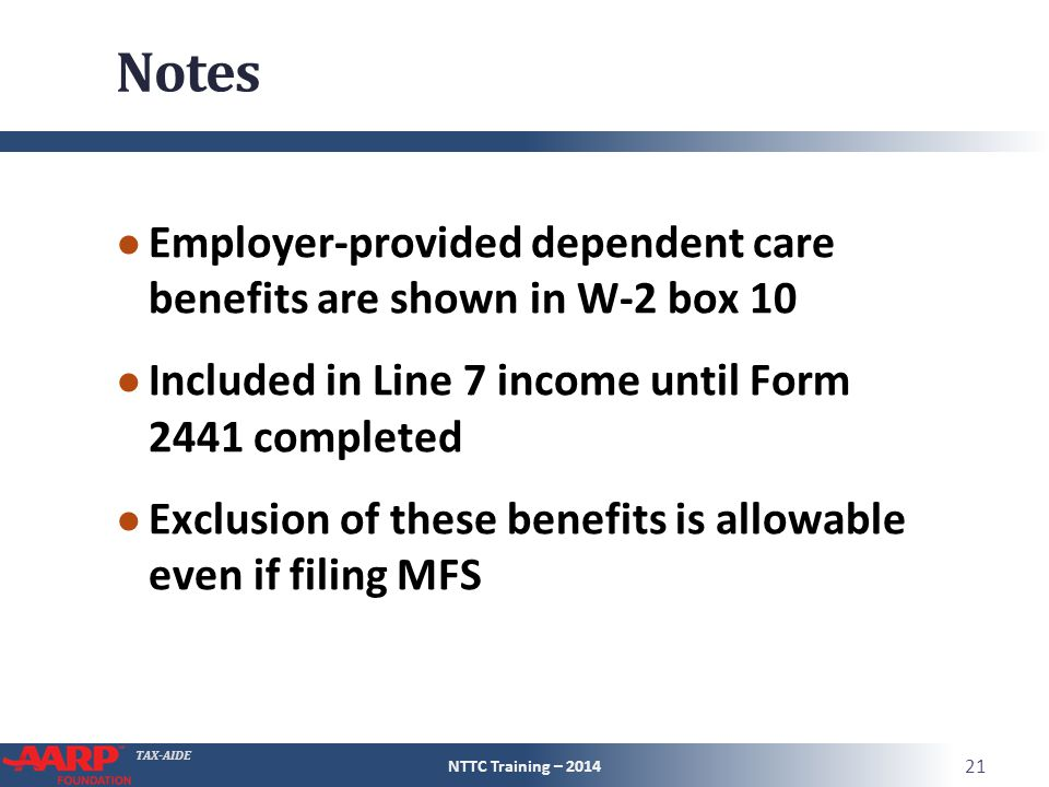 TAX-AIDE Notes ● Employer-provided dependent care benefits are shown in W-2 box 10 ● Included in Line 7 income until Form 2441 completed ● Exclusion of these benefits is allowable even if filing MFS NTTC Training – 2014 21