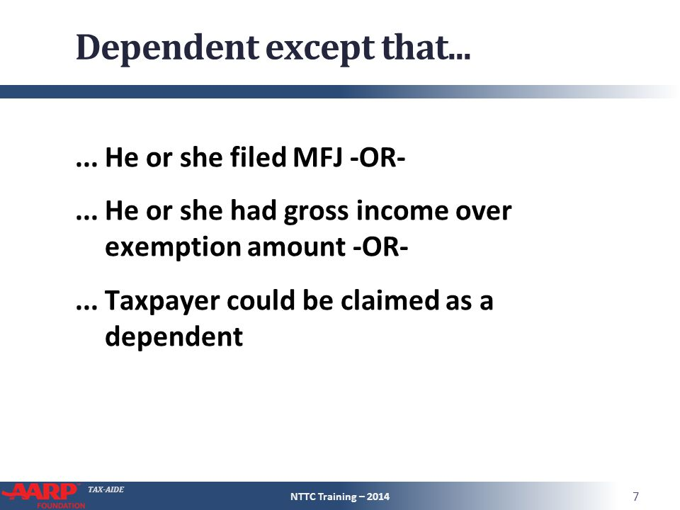 TAX-AIDE Dependent except that......He or she filed MFJ -OR-...He or she had gross income over exemption amount -OR-...Taxpayer could be claimed as a dependent NTTC Training – 2014 7