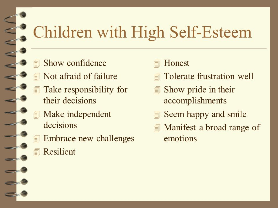 Children with High Self-Esteem 4 Show confidence 4 Not afraid of failure 4 Take responsibility for their decisions 4 Make independent decisions 4 Embrace new challenges 4 Resilient 4 Honest 4 Tolerate frustration well 4 Show pride in their accomplishments 4 Seem happy and smile 4 Manifest a broad range of emotions