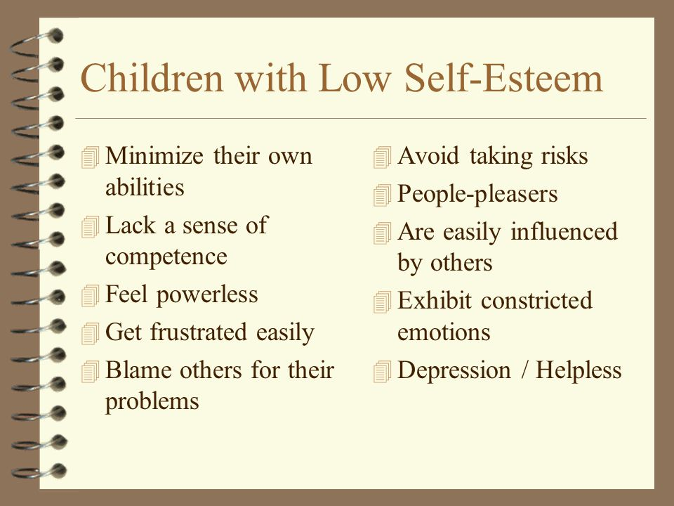 Children with Low Self-Esteem 4 Minimize their own abilities 4 Lack a sense of competence 4 Feel powerless 4 Get frustrated easily 4 Blame others for their problems 4 Avoid taking risks 4 People-pleasers 4 Are easily influenced by others 4 Exhibit constricted emotions 4 Depression / Helpless
